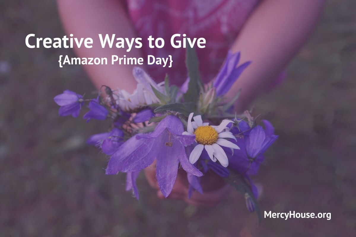 Creative ways to give to Mercy House at no extra cost to you - shop on Amazon Smile on Prime Day! Tuesday, July 11th.